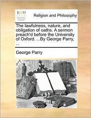 The Lawfulness, Nature, and Obligation of Oaths. a Sermon Preach'd Before the University of Oxford. ...by George Parry, ...