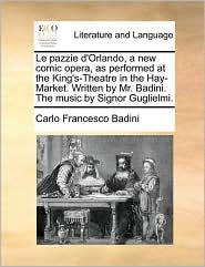 Le pazzie d'Orlando, a new comic opera, as performed at the King's-Theatre in the Hay-Market. Written by Mr. Badini. The music by Signor Guglielmi. - Carlo Francesco Badini
