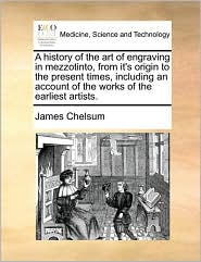 A history of the art of engraving in mezzotinto, from it's origin to the present times, including an account of the works of the earliest artists. - James Chelsum