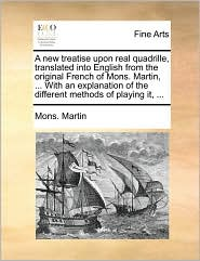 A new treatise upon real quadrille, translated into English from the original French of Mons. Martin, . With an explanation of the different methods of playing it, . - Mons. Martin