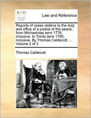 Reports of cases relative to the duty and office of a justice of the peace, from Michaelmas term 1776, inclusive, to Trinity term 1785, inclusive. By Thomas Caldecott, ... Volume 2 of 3 - Thomas Caldecott