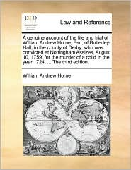 A genuine account of the life and trial of William Andrew Horne, Esq; of Butterley-Hall, in the county of Derby; who was convicted at Nottingham Assizes, August 10, 1759, for the murder of a child in the year 1724, ... The third edition. - William Andrew Horne