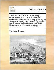 The London practice: or, an easy, expeditious, and practical method to determine the amount of any quantity, at any price. Being very necessary, and of great use to all merchants, tradesmen, and others. By Thomas Crosby, ...