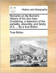 Remarks on BP Burnet's History of His Own Time. Containing, a Detection of the Partiality, Absurdity, and Falsity of It, ... by a True Briton.