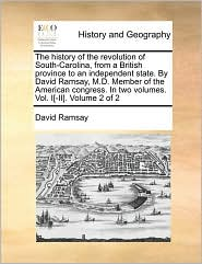The history of the revolution of South-Carolina, from a British province to an independent state. By David Ramsay, M.D. Member of the American congress. In two volumes. Vol. I[-II]. Volume 2 of 2 - David Ramsay