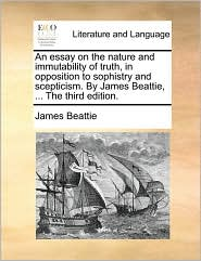 An essay on the nature and immutability of truth, in opposition to sophistry and scepticism. By James Beattie, . The third edition. - James Beattie