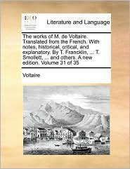 The works of M. de Voltaire. Translated from the French. With notes, historical, critical, and explanatory. By T. Francklin, ... T. Smollett, ... and others. A new edition. Volume 31 of 35