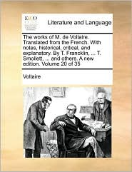 The works of M. de Voltaire. Translated from the French. With notes, historical, critical, and explanatory. By T. Francklin, ... T. Smollett, ... and others. A new edition. Volume 20 of 35 - Voltaire