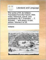 The works of M. de Voltaire. Translated from the French. With notes, historical, critical, and explanatory. By T. Francklin, ... T. Smollett, ... and others. A new edition. Volume 2 of 35 - Voltaire
