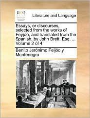 Essays, or discourses, selected from the works of Feyjoo, and translated from the Spanish, by John Brett, Esq. ... Volume 2 of 4 - Benito Jer nimo Feij o y Montenegro