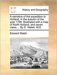 A narrative of the expedition to Holland, in the autumn of the year 1799. Illustrated with a map of North Holland, and seven views. By E. Walsh, M.D.