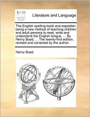 The English spelling-book and expositor: being a new method of teaching children and adult persons to read, write and understand the English tongue, . By Henry Boad, . The twenty-first edition, revised and corrected by the author. - Henry Boad