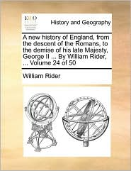 A new history of England, from the descent of the Romans, to the demise of his late Majesty, George II ... By William Rider, ... Volume 24 of 50