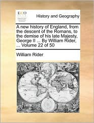 A new history of England, from the descent of the Romans, to the demise of his late Majesty, George II ... By William Rider, ... Volume 22 of 50 - William Rider