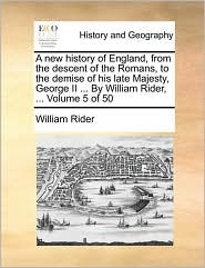 A new history of England, from the descent of the Romans, to the demise of his late Majesty, George II ... By William Rider, ... Volume 5 of 50 - William Rider