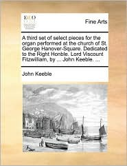 A third set of select pieces for the organ performed at the church of St. George Hanover-Square. Dedicated to the Right Honble. Lord Viscount Fitzwilliam, by ... John Keeble. ...