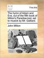 The hymn of Adam and Eve, out of the fifth book of Milton's Paradise-lost; set to musick by Mr. Galliard. - John Milton