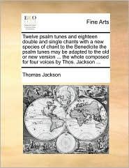 Twelve psalm tunes and eighteen double and single chants with a new species of chant to the Benedicite the psalm tunes may be adapted to the old or new version. the whole composed for four voices by Thos. Jackson. - Thomas Jackson