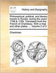 Philosophical, political, and literary travels in Russia, during the years 1788 & 1789. Translated from the French of Chantreau. With a map and other plates. ... Volume 2 of 2 - Chantreau
