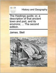 The Hastings guide; or, a description of that ancient town and port, and its environs; ... The second edition. - James. Stell