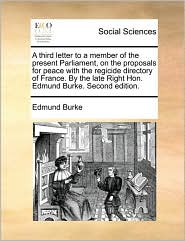 A third letter to a member of the present Parliament, on the proposals for peace with the regicide directory of France. By the late Right Hon. Edmund Burke. Second edition. - Edmund Burke
