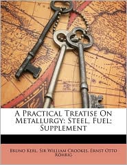A Practical Treatise On Metallurgy: Steel, Fuel; Supplement - Bruno Kerl, William Crookes, Ernst Otto R hrig