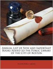 Annual List of New and Important Books Added to the Public Library of the City of Boston - Created by Boston Public Library