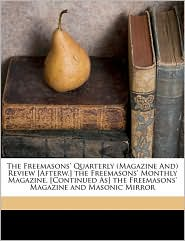 The Freemasons' Quarterly (Magazine and Review [Afterw.] the Freemasons' Monthly Magazine. [Continued As] the Freemasons' Magazine and Masonic Mirror