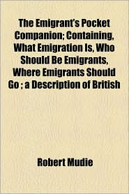 The Emigrant's Pocket Companion; Containing, What Emigration Is, Who Should Be Emigrants, Where Emigrants Should Go ; A Description Of British - Robert Mudie
