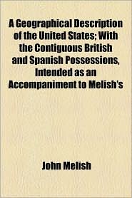 A Geographical Description Of The United States; With The Contiguous British And Spanish Possessions, Intended As An Accompaniment To Melish's - John Melish