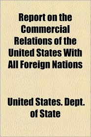 Report On The Commercial Relations Of The United States With All Foreign Nations - United States. Dept. Of State