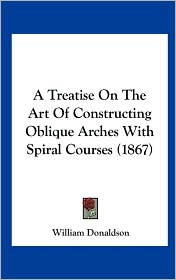 A Treatise on the Art of Constructing Oblique Arches with Spiral Courses (1867) - William Donaldson