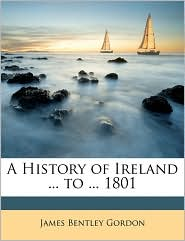 A History of Ireland. to. 1801 - James Bentley Gordon