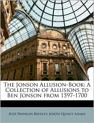 The Jonson Allusion-Book: A Collection of Allusions to Ben Jonson from 1597-1700 - Jesse Franklin Bradley, Joseph Quincy Adams