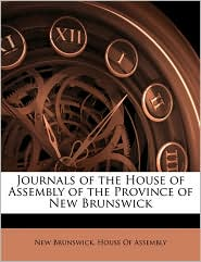 Journals of the House of Assembly of the Province of New Brunswick - Created by Brunswi New Brunswick House of Assembly