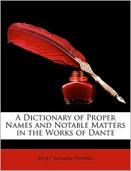 A Dictionary of Proper Names and Notable Matters in the Works of Dante - Paget Jackson Toynbee