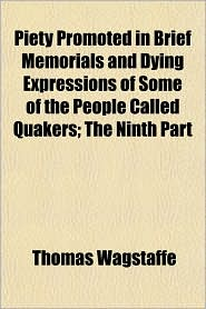 Piety Promoted in Brief Memorials and Dying Expressions of Some of the People Called Quakers; The Ninth Part - Thomas Wagstaffe