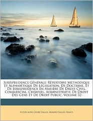 Jurisprudence G n rale: R pertoire M thodique Et Alphab tique De L gislation, De Doctrine, Et De Jurisprudence En Mati re De Droit Civil, Commercial, Criminel, Administratif, De Droit Des Gens Et De Droit Public, Volume 32 - Created by France, Armand Dalloz, Victor Alexis D sir Dalloz