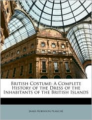 British Costume: A Complete History of the Dress of the Inhabitants of the British Islands - James Robinson Planch