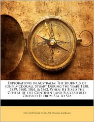 Explorations in Australia: The Journals of John Mcdouall Stuart During the Years 1858, 1859, 1860, 1861, & 1862, When He Fixed the Centre of the Continent and Successfully Crossed It from Sea to Sea - John McDouall Stuart, William Hardman