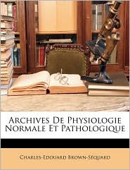 Archives De Physiologie Normale Et Pathologique - Charles-Edouard Brown-S quard