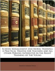 School Management and Moral Training: A Practical Treatise for Teachers and All Other Persons Interested in the Right Training of the Young - Emerson Elbridge White