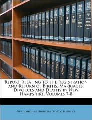Report Relating to the Registration and Return of Births, Marriages, Divorces and Deaths in New Hampshire, Volumes 7-8 - Created by New Hampshire. New Hampshire. Registrar Of Vital Statis