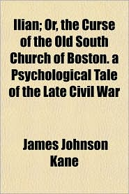 Ilian; Or, the Curse of the Old South Church of Boston. a Psychological Tale of the Late Civil War - James Johnson Kane