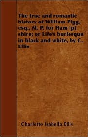 The True and Romantic History of William Pigg, Esq, M.P. for Ham [P] Shire; Or Life's Burlesque in Black and White, by C. Ellis - Charlotte Isabella Ellis