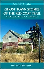 Ghost Town Stories of the Red Coat Trail: From Renegade to Ruin on the Canadian Prairies
