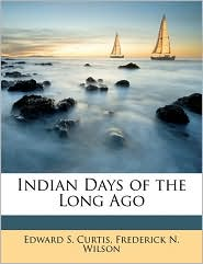 Indian Days of the Long Ago - Edward S. Curtis, Frederick N. Wilson