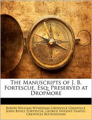 The Manuscripts of J.B. Fortescue, Esq: Preserved at Dropmore - Baron William Wyndham Grenvil Grenville, John Bevill Fortescue, George Nugent-Temple-Gr Buckingham