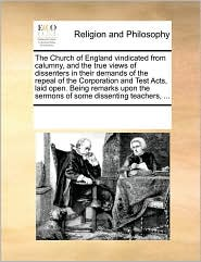 The Church of England vindicated from calumny, and the true views of dissenters in their demands of the repeal of the Corporation and Test Acts, laid open. Being remarks upon the sermons of some dissenting teachers, ... - See Notes Multiple Contributors