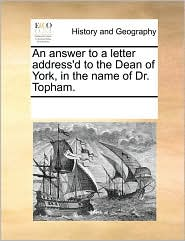 An answer to a letter address'd to the Dean of York, in the name of Dr. Topham. - See Notes Multiple Contributors